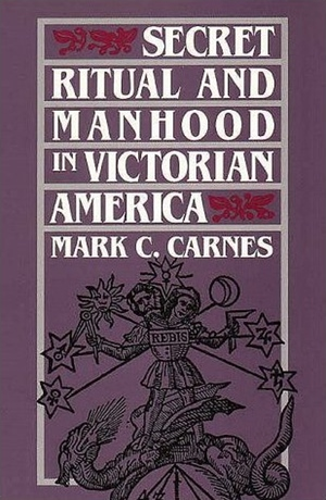 Mark C Carnes' Secret Ritual and Manhood in Victorian America