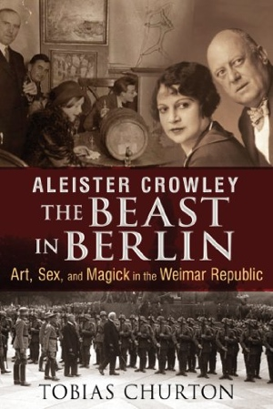 Tobias Churton Aleister Crowley: The Beast in Berlin from Inner Traditions