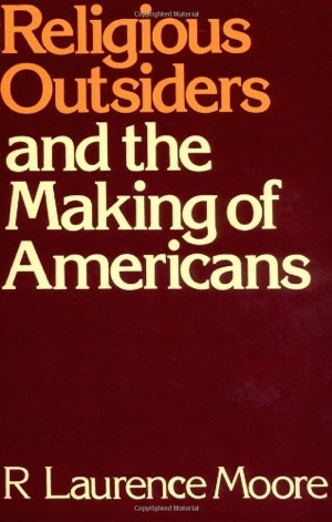 R Laurence Moore Religious Outsiders and the Making of Americans