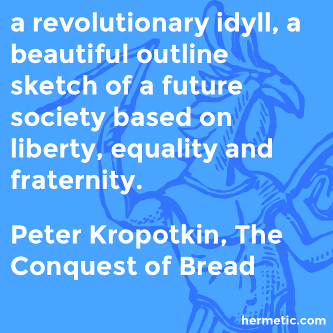 Hermetic quote Kropotkin Bread idyll