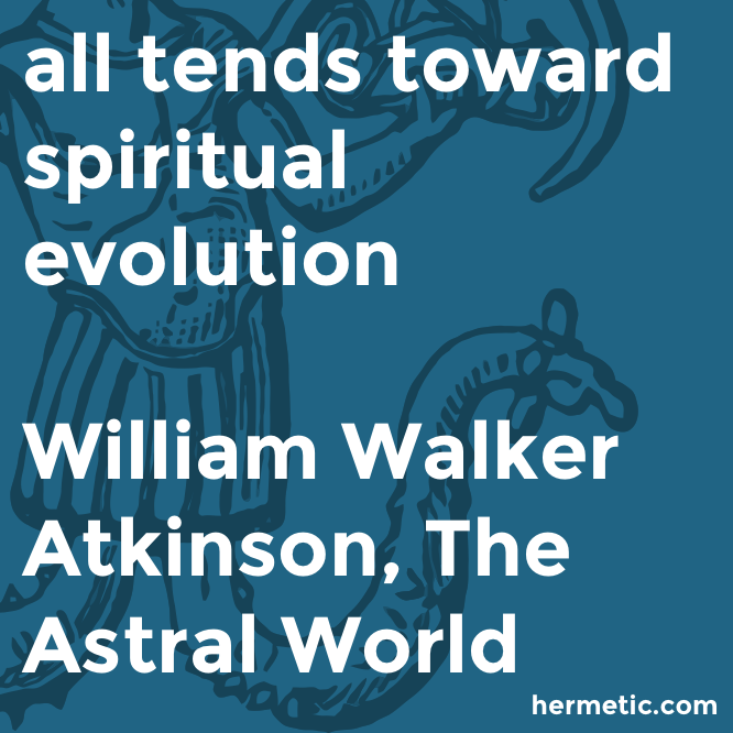 Hermetic quote Atkinson Astral evolution