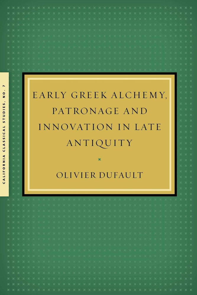 Dufault Early Greek Alchemy Patronage and Innovation in Late Antiquity