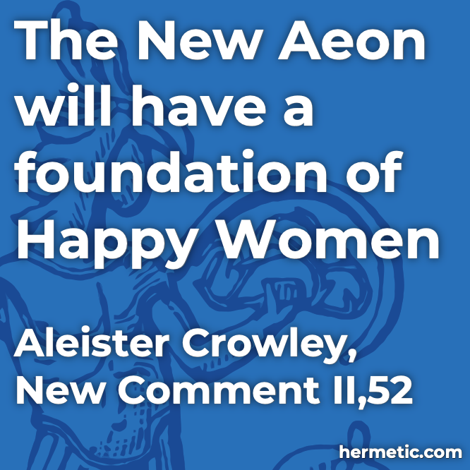 Hermetic quote Crowley New Comment The New Aeon will have a foundation of Happy Women