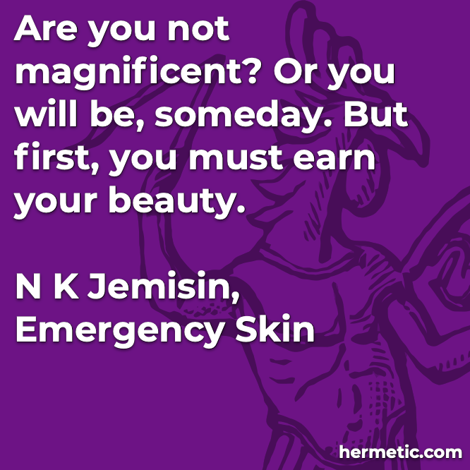 Hermetic quote Jemisin Emergency Skin earn your beauty