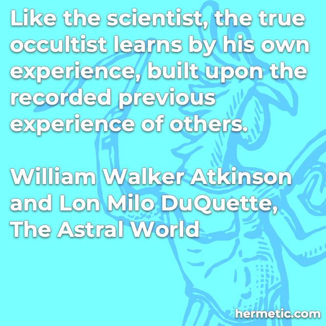 Hermetic quote Atkinson DuQuette The Astral World true occultist learns by his own experience built upon the recorded previous experience of others