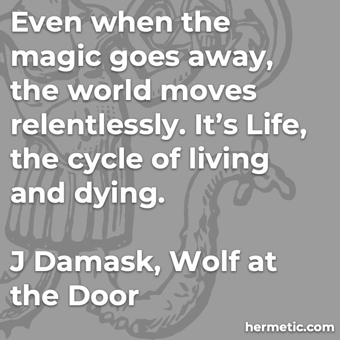 Hermetic quote Damask Wolf at the Door even when the magic goes away the world moves relentlessly