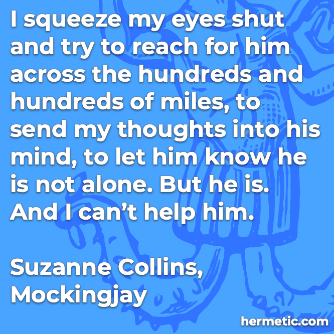 Hermetic quote Collins Mockingjay to let him know he is not alone but he is