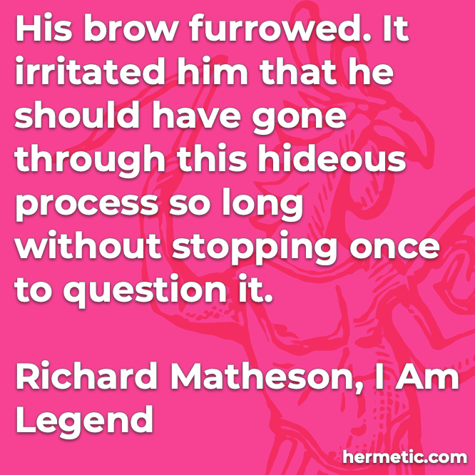 Hermetic quote Matheson I Am Legend gone through this hideous process