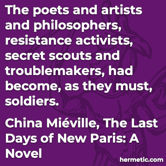 Hermetic quote Miéville The Last Days of New Paris become as they must soldiers