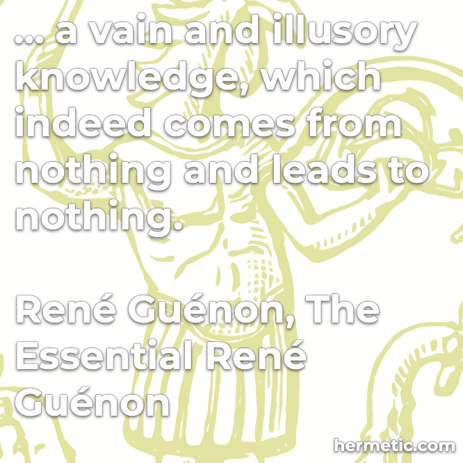 Hermetic quote Rene Guenon The Essential Rene Guenon a vague and illusory knowledge