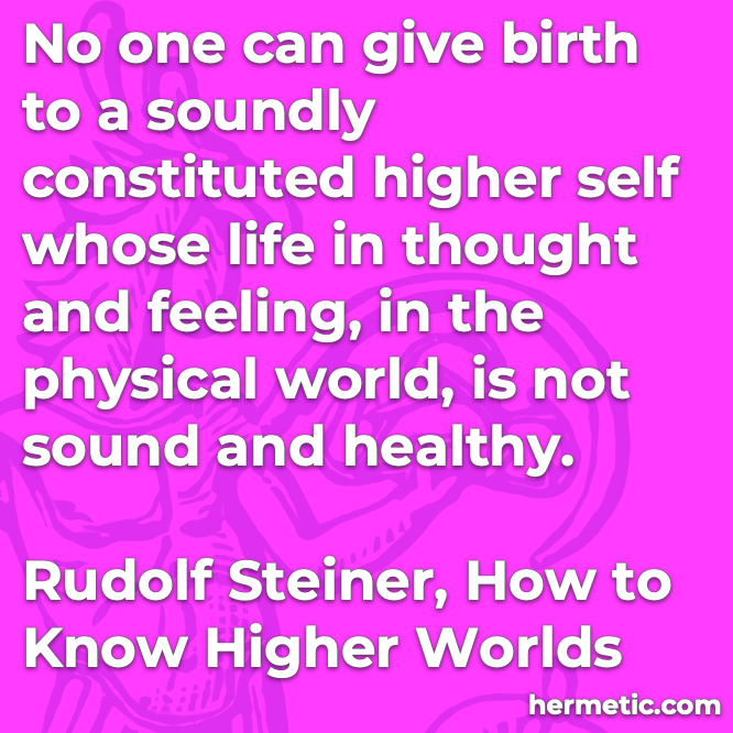 Hermetic quote Steiner How to Know Higher Worlds give birth to a soundly constituted higher self