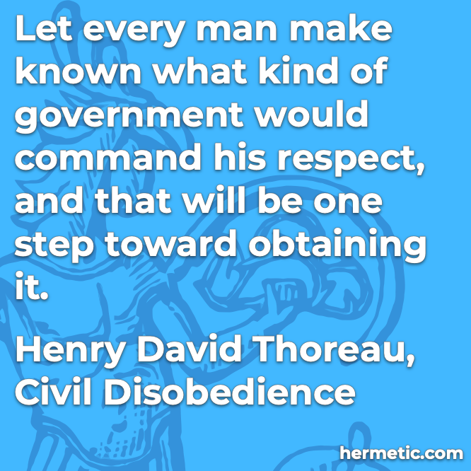 Hermetic quote Thoreau Civil Disobedience what kind of government would command his respect