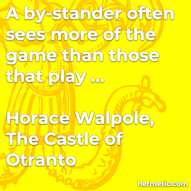 Hermetic quote Walpole The Castle of Otranto a by-stander often sees more of the game