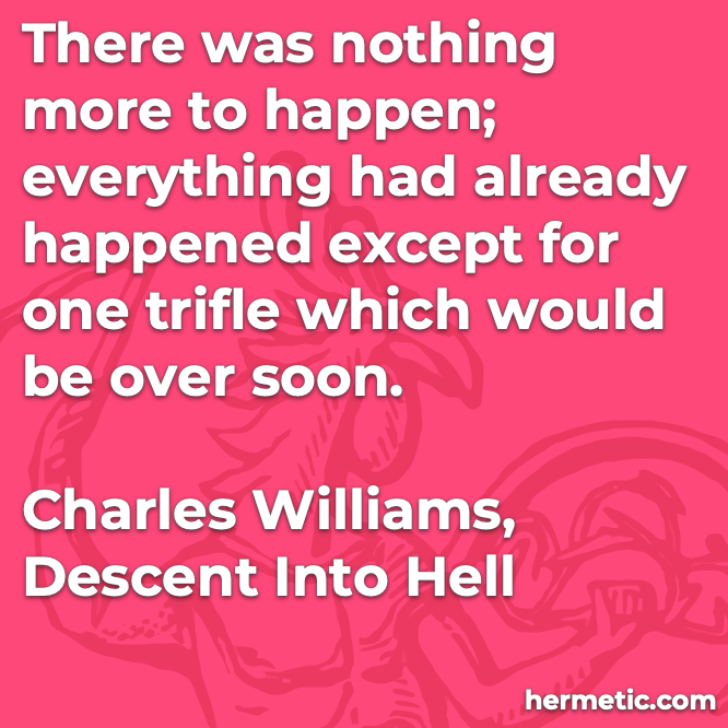 Hermetic quote Williams Descent into Hell one trifle which would be over soon