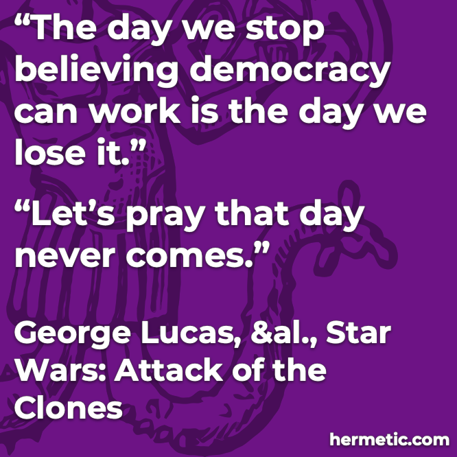 Hermetic quote Lucas Star Wars Attack of the Clones The day we stop believing democracy works