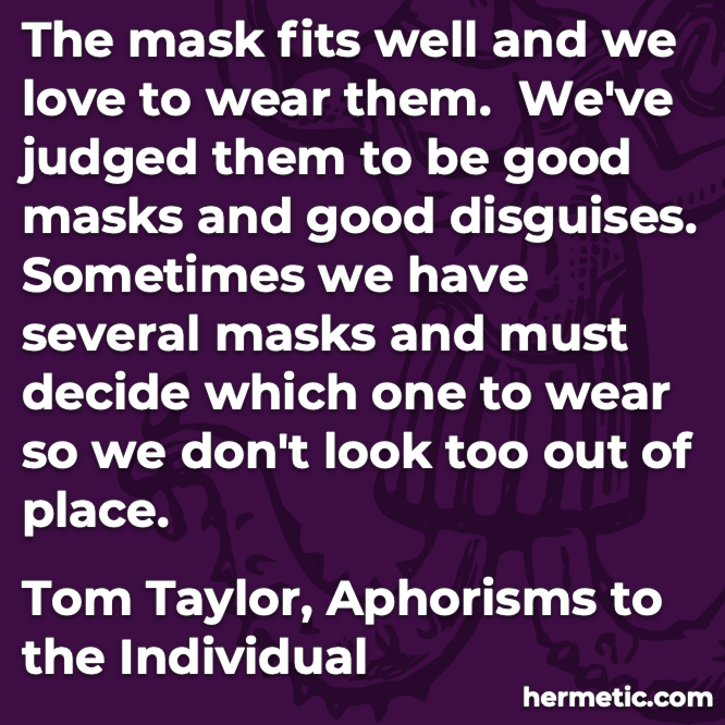 Hermetic quote Taylor Aphorisms to the Individual sometimes we have several masks and must decide which one to wear
