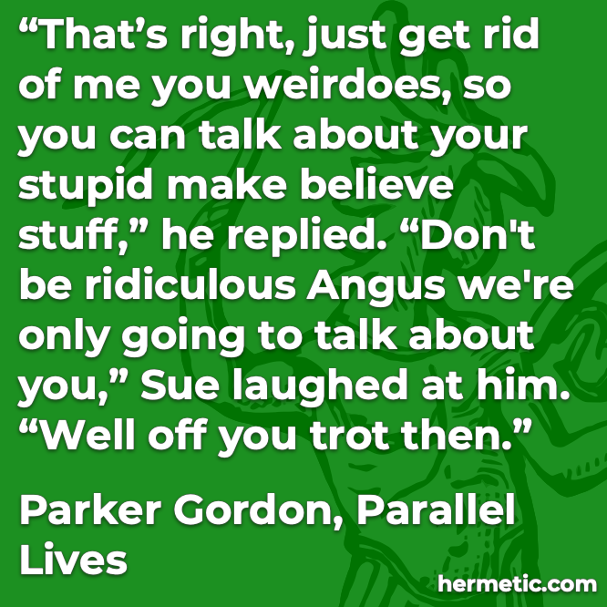 Hermetic quote Gordon Parallel Lives stupid make believe stuff going to talk about you