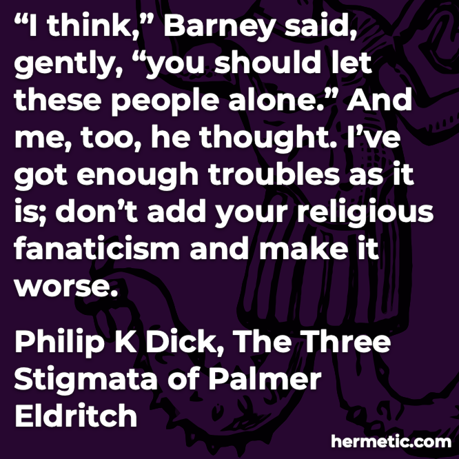 Hermetic quote Dick The Three Stigmata of Palmer Eldritch religious fanaticism worse