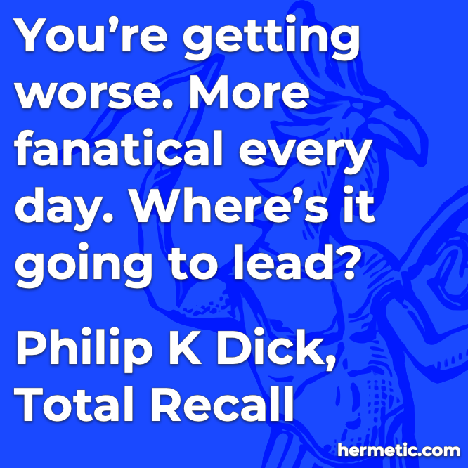 Hermetic quote Dick Total Recall worse fanatical where's it going to lead