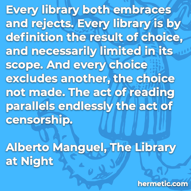 Hermetic quote Manguel Library at Night embraces rejects limited scope choice reading censorship