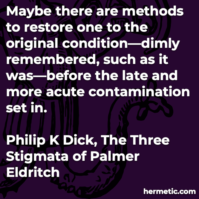 Hermetic quote Dick Three Stigmata Palmer Eldritch restore original remembered before contamination