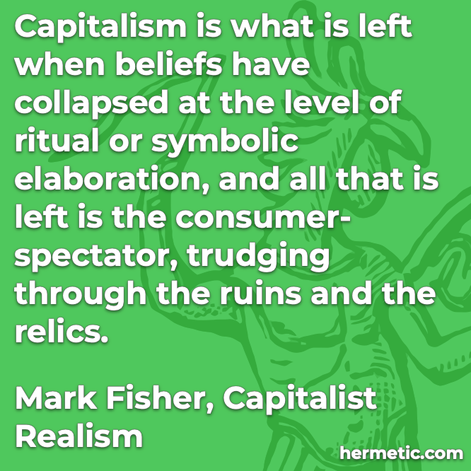 Hermetic quote Fisher Capitalist Realism beliefs collapsed ritual symbolic ruins relics