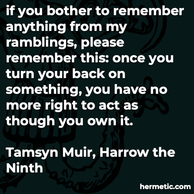 if you bother to remember anything from my ramblings, please remember this: once you turn your back on something, you have no more right to act as though you own it.  Tamsyn Muir, Harrow the Ninth