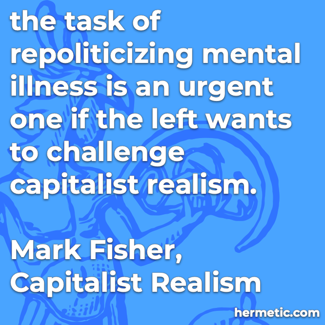 Hermetic quote Fisher Capitalist Realism repoliticizing mental illness urgent challenge capitalist realism