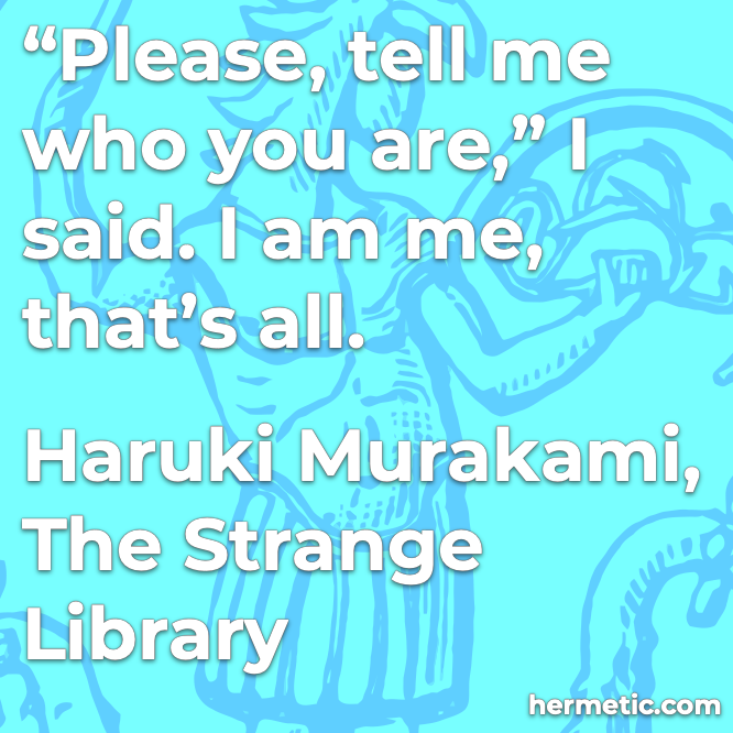 Hermetic quote Murakami The Strange Library tell me who you are i am me
