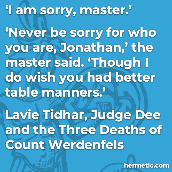 Hermetic quote Tidhar Judge Dee Three Deaths of Count Werdenfels never be sorry for who you are better table manners