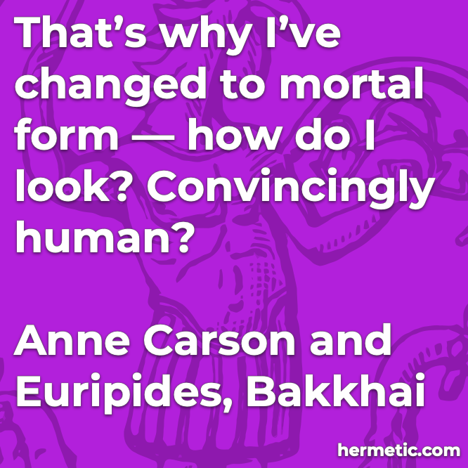 Hermetic quote Carson Euripides Bakkhai changed to mortal form how do i look convincingly human