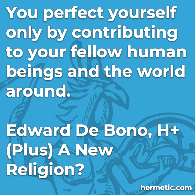 Hermetic quote De Bono H+ perfect yourself contributing fellow human beings and world