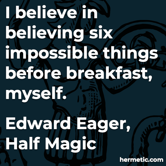 Hermetic quote Eager Half Magic believe six impossible things before breakfast