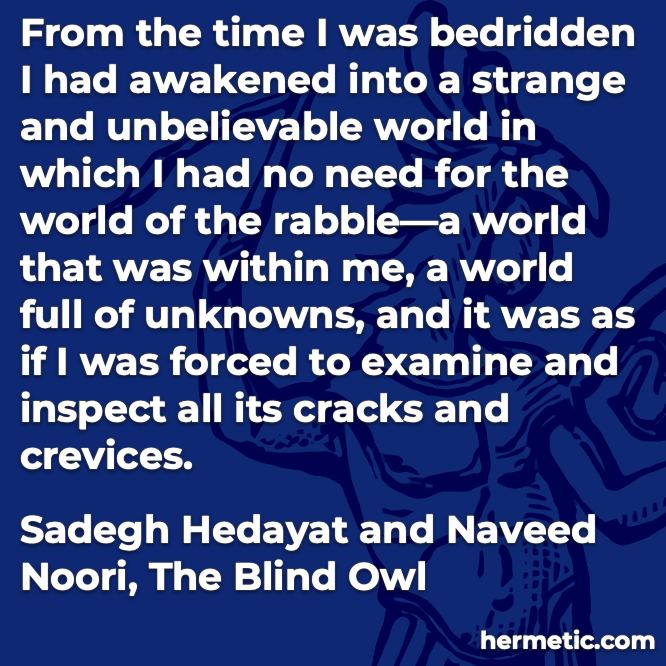 Hermetic quote Hedayat Noori The Blind Owl strange unbelievable world within me full of unknowns examine inspect