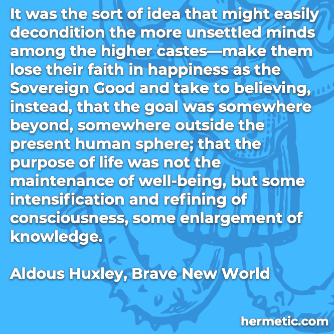 Hermetic quote Huxley Brave New World idea lose faith sovereign good purpose of life consciousness knowledge