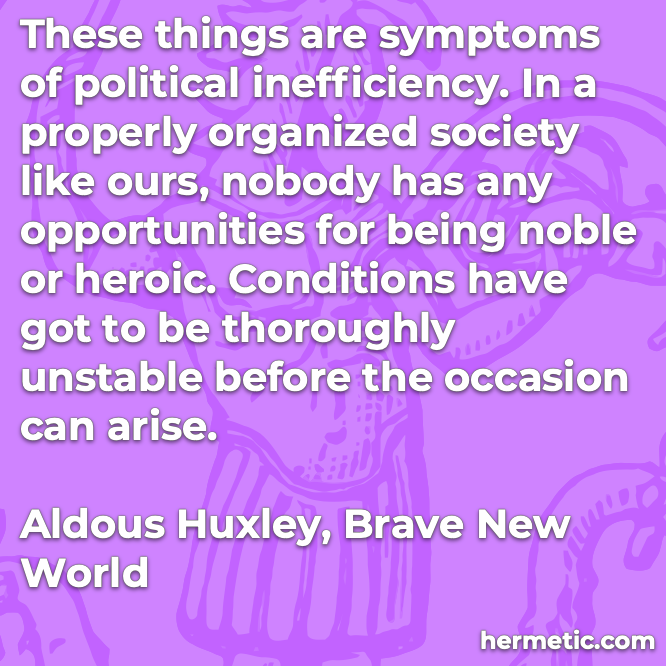 Hermetic quote Huxley Brave New World symptoms political inefficiency properly organized society nobody has opportunities noble heroic conditions unstable