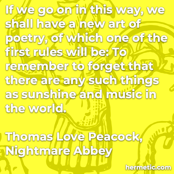 Hermetic quote Peacock Nightmare Abbey new art of poetry first rules forget sunshine and music