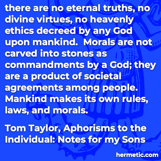 Hermetic quote Taylor Aphorisms to the Individual no eternal truths divine virtues heavenly ethics mankind makes its own rules laws and morals