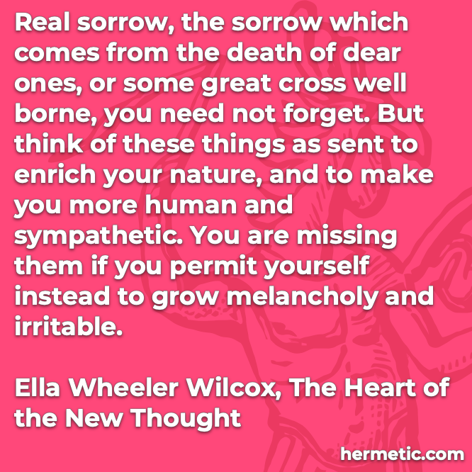 Hermetic quote Wilcox The Heart of the New Thought sorrow sent to enrich your nature make you more human