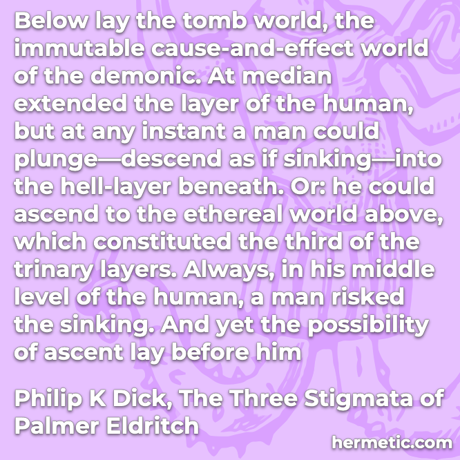 Hermetic quote Dick Three Stigmata Palmer Eldritch below tomb world immutable cause-and-effect demonic human hell ascend ethereal above possibility