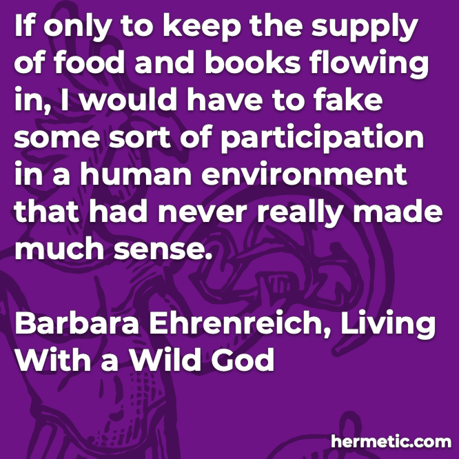 Hermetic quote Ehrenreich Living with a Wild God keep supply food books flowing in fake participation human environment never made much sense