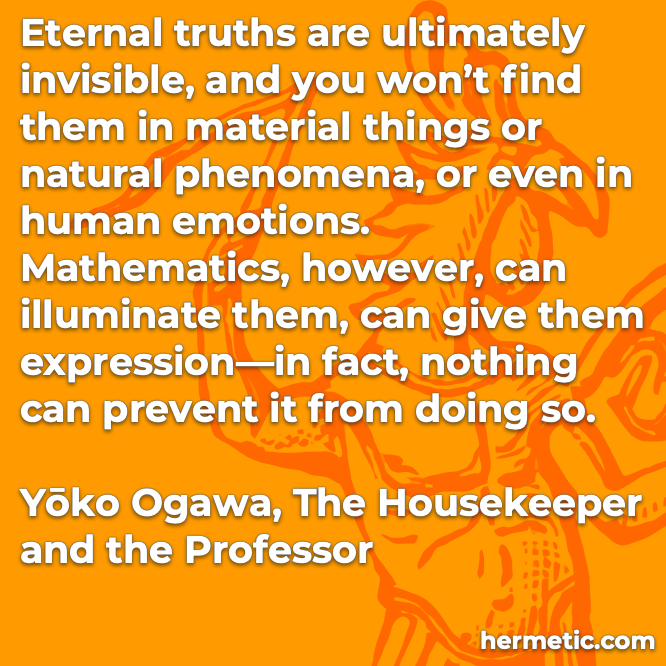 Hermetic quote Ogawa The Housekeeper and the Professor eternal truths ultimately invisible material things natural phenomena human emotions mathematics illuminate expression nothing can prevent it