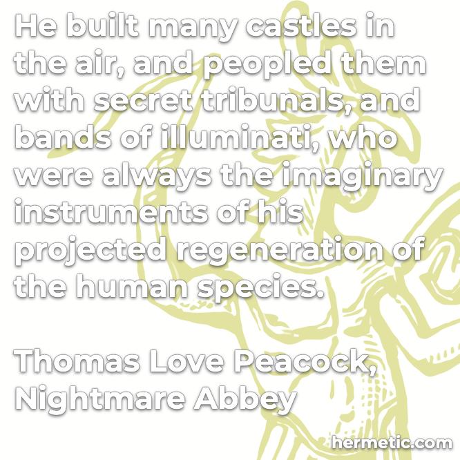 Hermetic quote Peacock Nightmare Abbey built castles in the air secret tribunals illuminati imaginary instruments regeneration human species