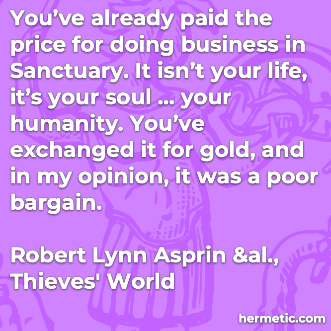 Hermetic quote Asprin Thieves World already paid the price business life soul humanity exchanged for gold poor bargain