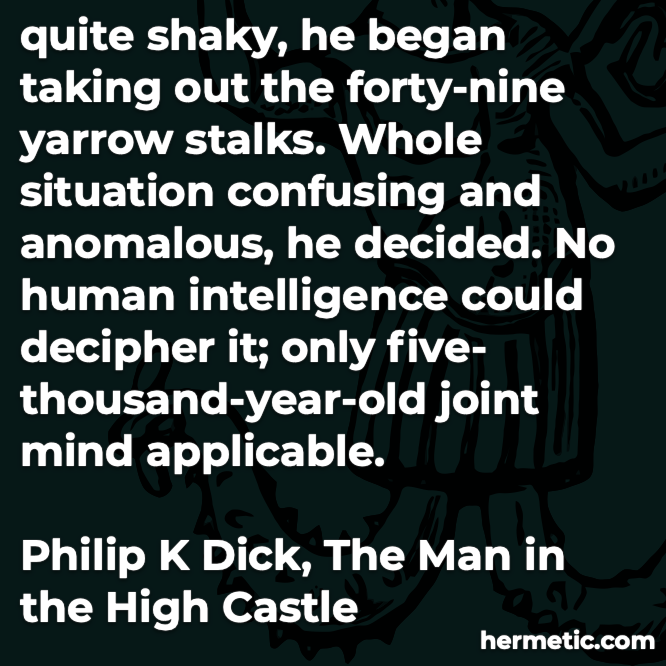 Hermetic quote Dick The Man in the High Castle yarrow stalks situation confusing human intelligence decipher joint mind