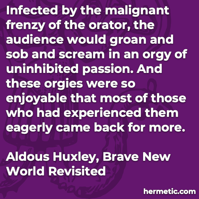 Hermetic quote Huxley Brave New World Revisited infected malignant frenzy orator audience groan sob scream orgy uninhibited passion most came back for more
