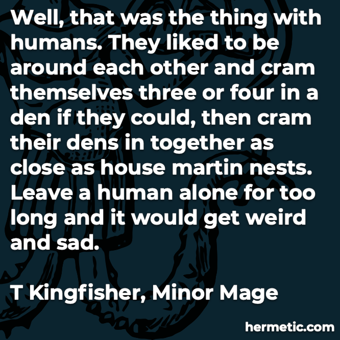 Hermetic quote Kingfisher Minor Mage humans liked around each other alone too long get weird sad
