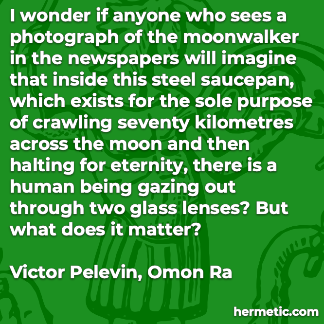 Hermetic quote Pelevin Omon Ra imagine human being gazing out what does it matter