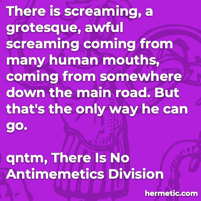 Hermetic quote qntm There is No Antimemetics Division screaming grotesque awful many human mouths only way can go
