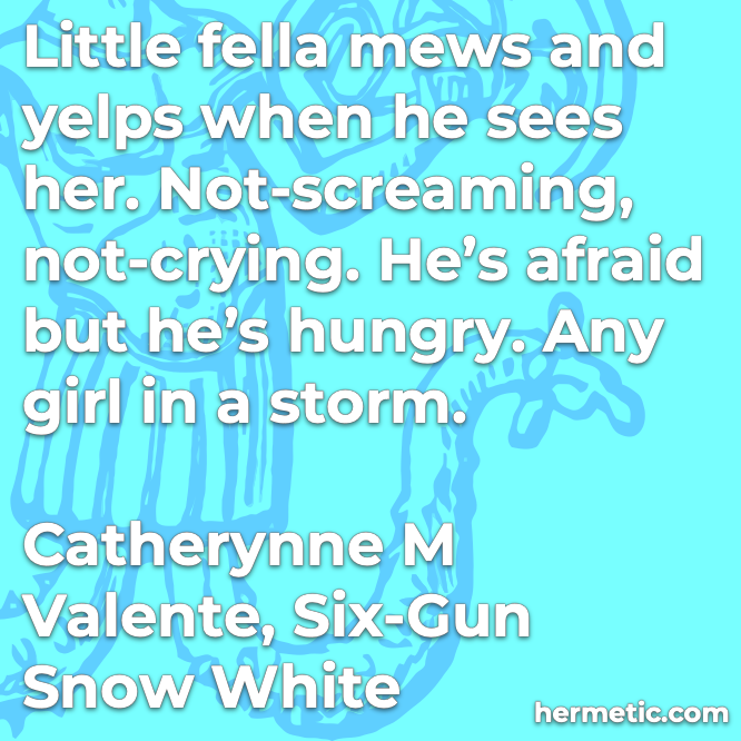 Hermetic quote Valente Six-Gun Snow White mews yelps not-screaming not-crying afraid hungry any girl in a storm